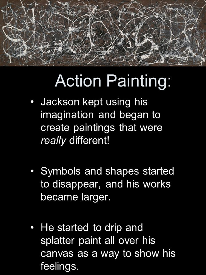 Action Painting: Jackson kept using his imagination and began to create paintings that were really different!
