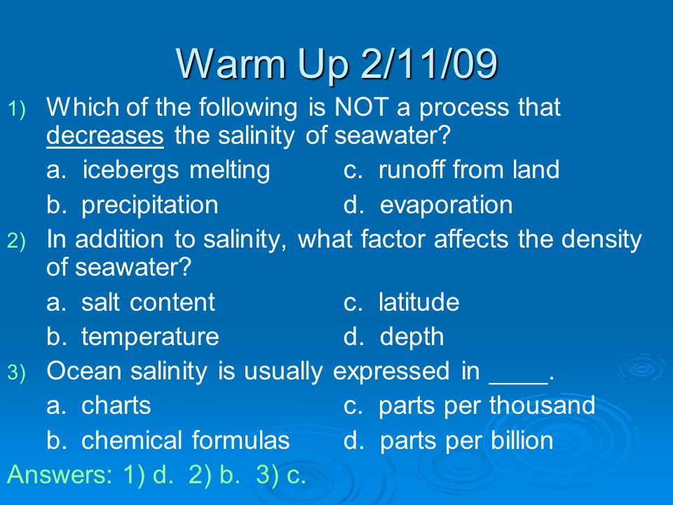 Warm Up 2/11/09 Which of the following is NOT a process that decreases the salinity of seawater a. icebergs melting c. runoff from land.