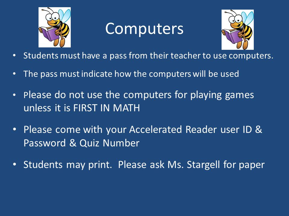 Computers Students must have a pass from their teacher to use computers. The pass must indicate how the computers will be used.