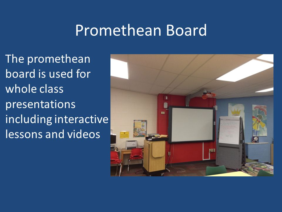 Promethean Board The promethean board is used for whole class presentations including interactive lessons and videos.