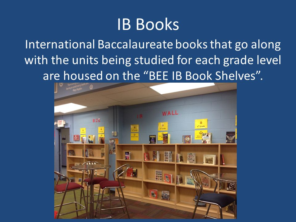 IB Books International Baccalaureate books that go along with the units being studied for each grade level are housed on the BEE IB Book Shelves .