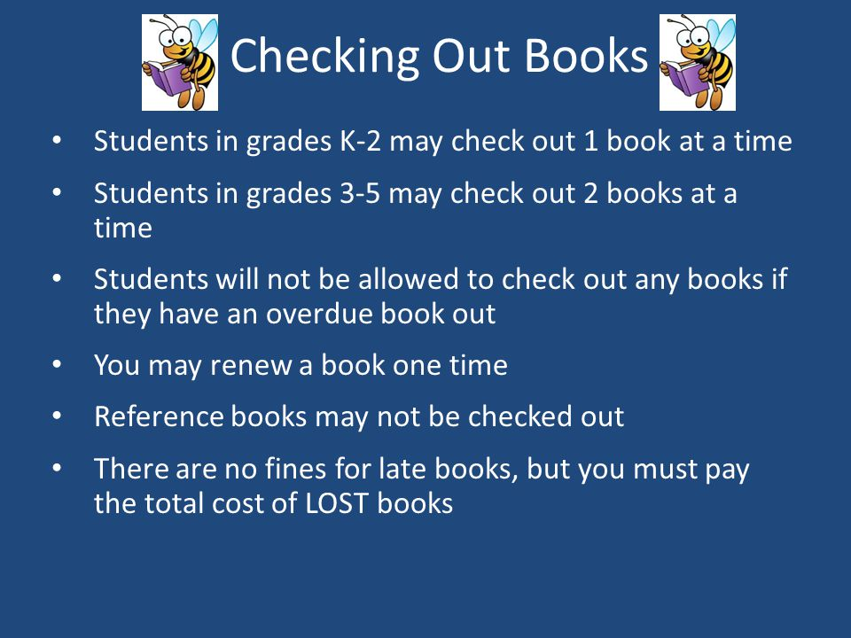 Checking Out Books Students in grades K-2 may check out 1 book at a time. Students in grades 3-5 may check out 2 books at a time.