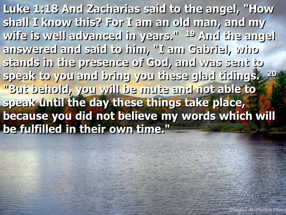 Luke 1:18 And Zacharias said to the angel, How shall I know this