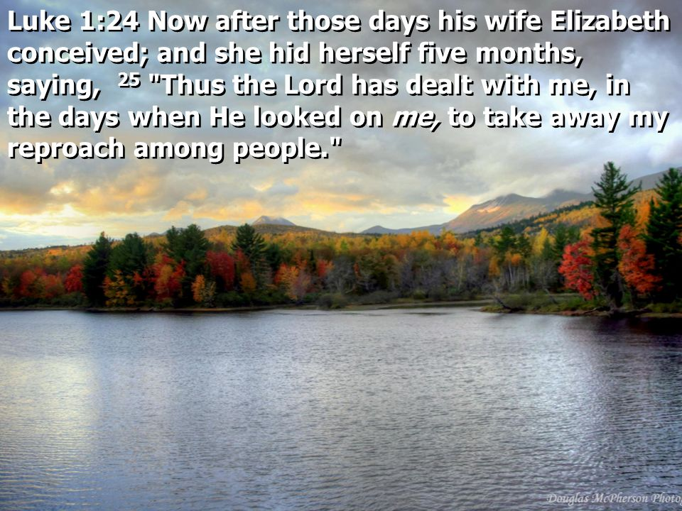 Luke 1:24 Now after those days his wife Elizabeth conceived; and she hid herself five months, saying, 25 Thus the Lord has dealt with me, in the days when He looked on me, to take away my reproach among people.