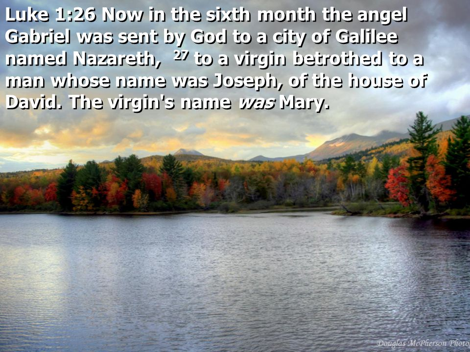 Luke 1:26 Now in the sixth month the angel Gabriel was sent by God to a city of Galilee named Nazareth, 27 to a virgin betrothed to a man whose name was Joseph, of the house of David.