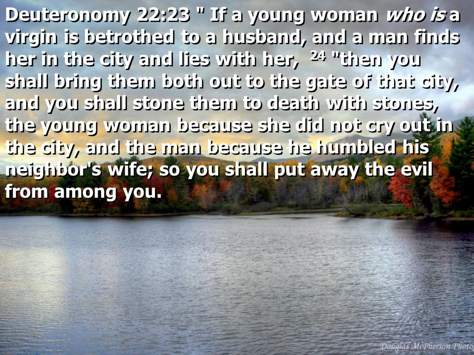 Deuteronomy 22:23 If a young woman who is a virgin is betrothed to a husband, and a man finds her in the city and lies with her, 24 then you shall bring them both out to the gate of that city, and you shall stone them to death with stones, the young woman because she did not cry out in the city, and the man because he humbled his neighbor s wife; so you shall put away the evil from among you.