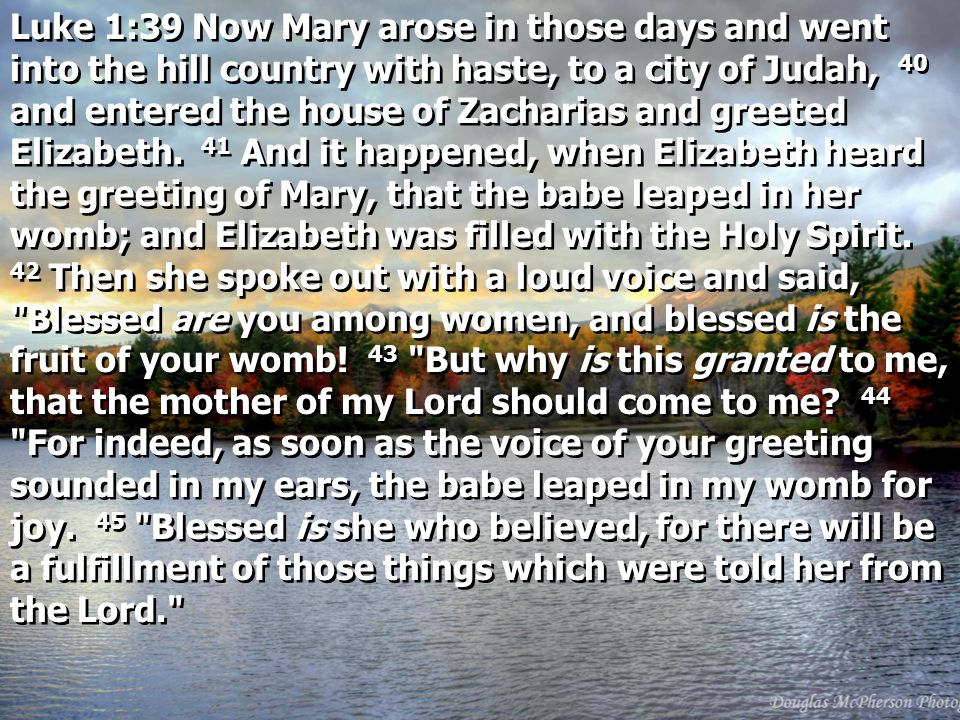 Luke 1:39 Now Mary arose in those days and went into the hill country with haste, to a city of Judah, 40 and entered the house of Zacharias and greeted Elizabeth.