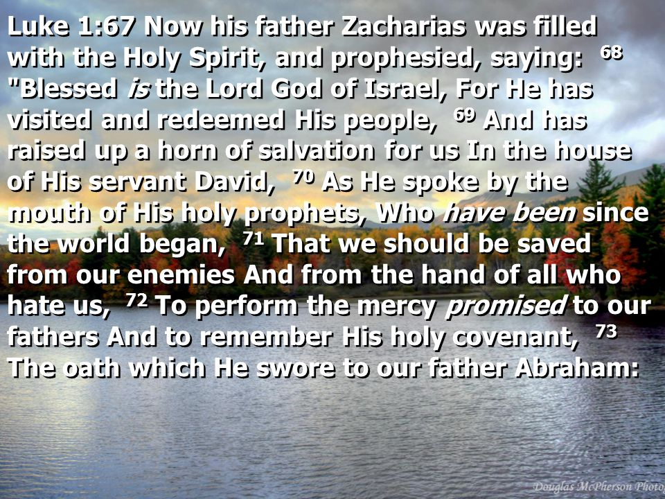 Luke 1:67 Now his father Zacharias was filled with the Holy Spirit, and prophesied, saying: 68 Blessed is the Lord God of Israel, For He has visited and redeemed His people, 69 And has raised up a horn of salvation for us In the house of His servant David, 70 As He spoke by the mouth of His holy prophets, Who have been since the world began, 71 That we should be saved from our enemies And from the hand of all who hate us, 72 To perform the mercy promised to our fathers And to remember His holy covenant, 73 The oath which He swore to our father Abraham: