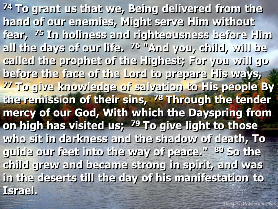 74 To grant us that we, Being delivered from the hand of our enemies, Might serve Him without fear, 75 In holiness and righteousness before Him all the days of our life.