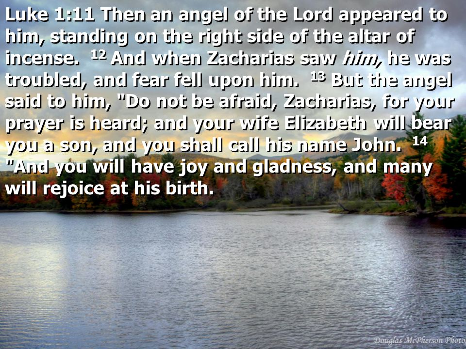 Luke 1:11 Then an angel of the Lord appeared to him, standing on the right side of the altar of incense. 12 And when Zacharias saw him, he was troubled, and fear fell upon him. 13 But the angel said to him, Do not be afraid, Zacharias, for your prayer is heard; and your wife Elizabeth will bear you a son, and you shall call his name John. 14 And you will have joy and gladness, and many will rejoice at his birth.