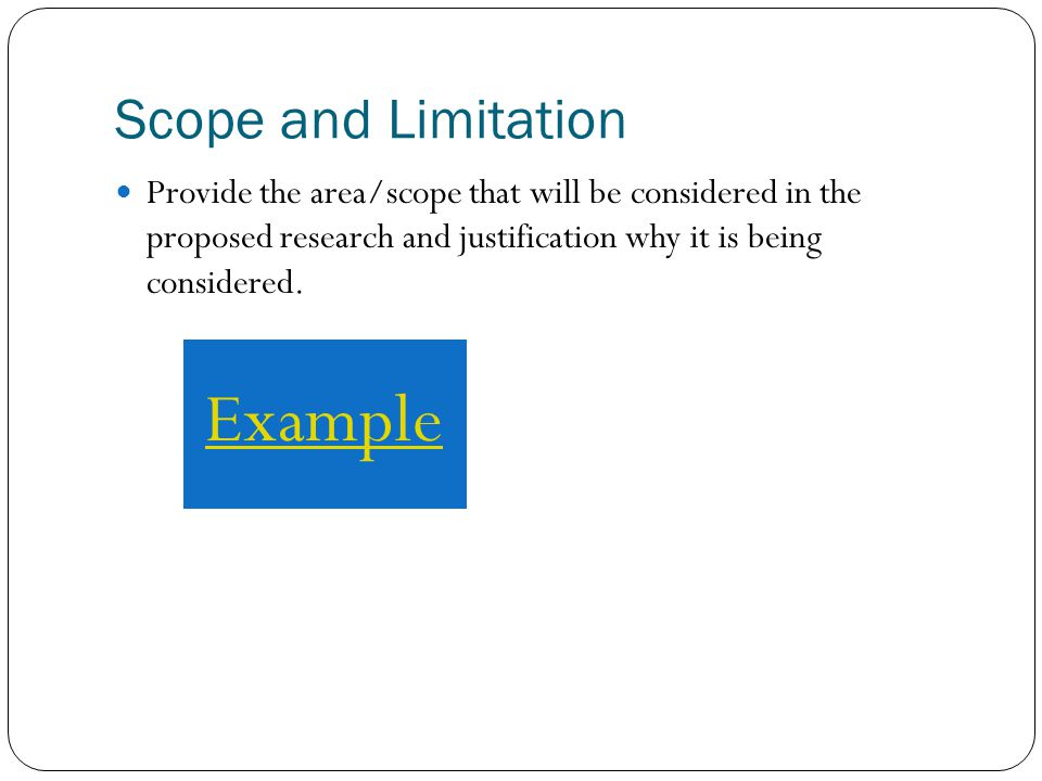 Scope and Limitation Provide the area/scope that will be considered in the proposed research and justification why it is being considered.