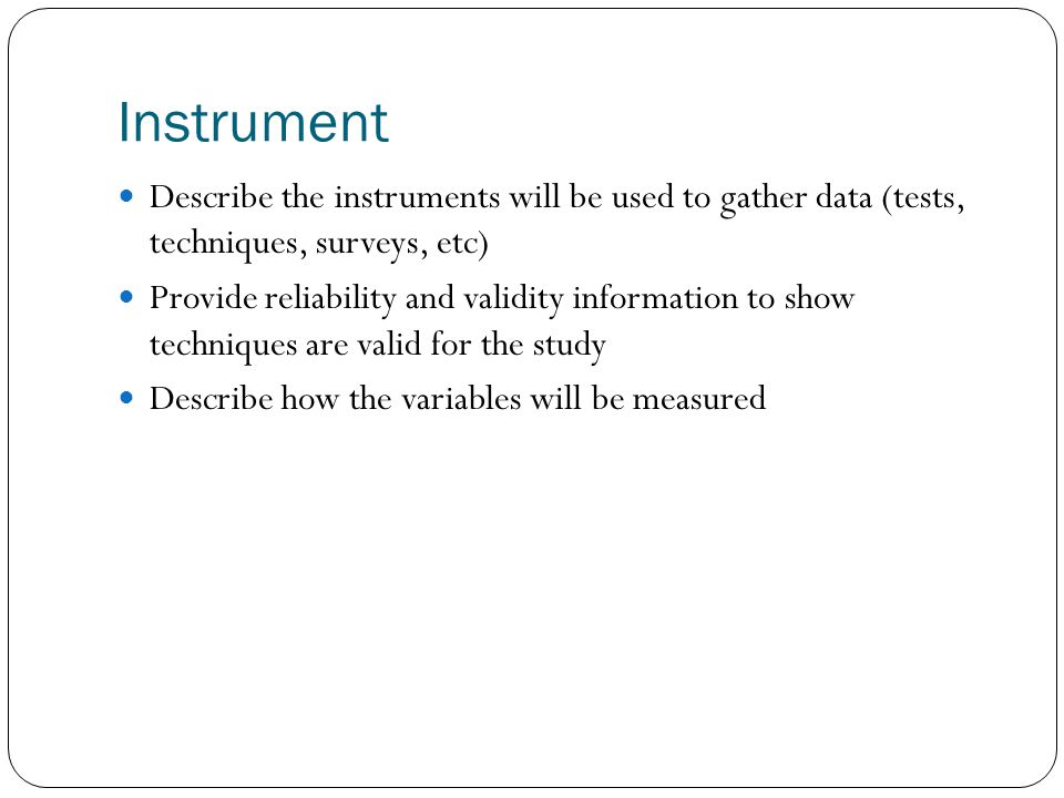 Instrument Describe the instruments will be used to gather data (tests, techniques, surveys, etc)
