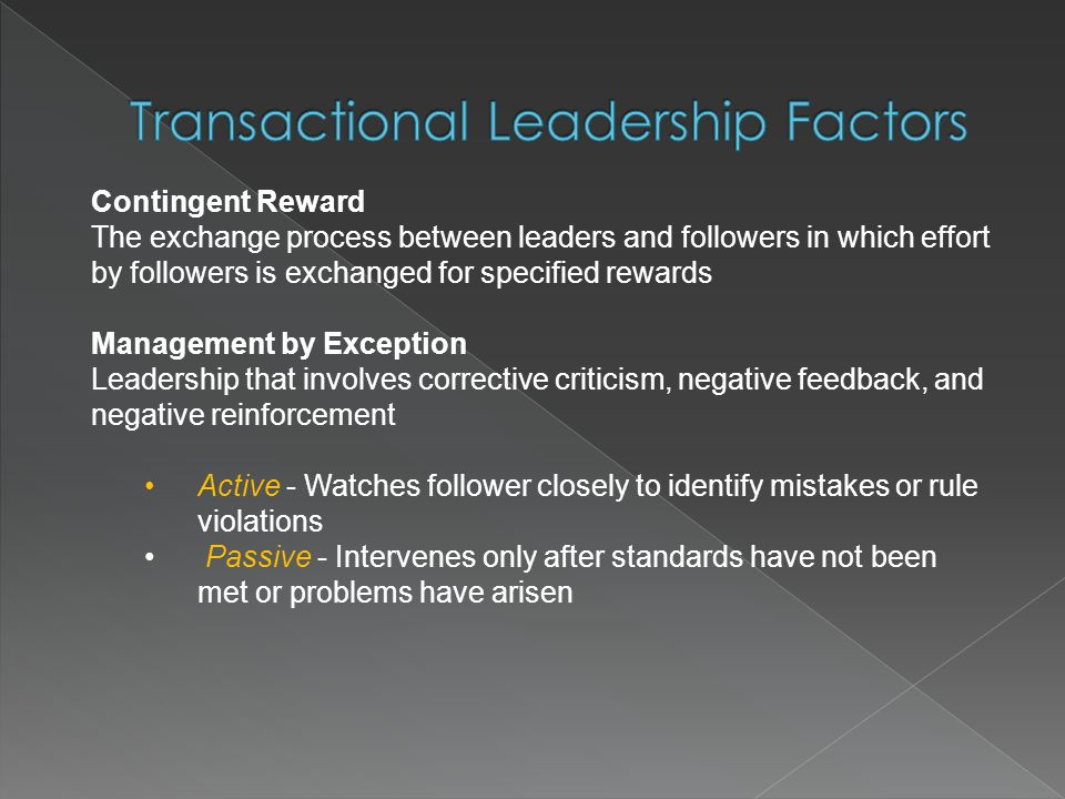 reward and punishment in transactional leadership Maintaining the status quo and establishing criteria for reward and punishment are the behaviors most connected to transactional leadership there are two factors within transactional leadership - management by exception and contingent reward.