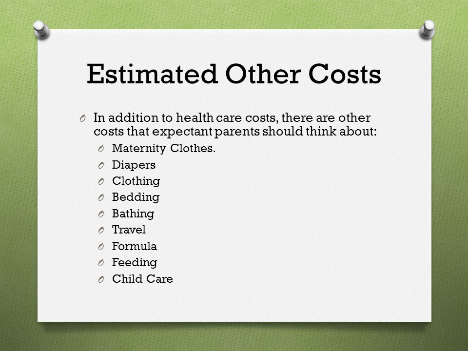 Estimated Other Costs In addition to health care costs, there are other costs that expectant parents should think about: