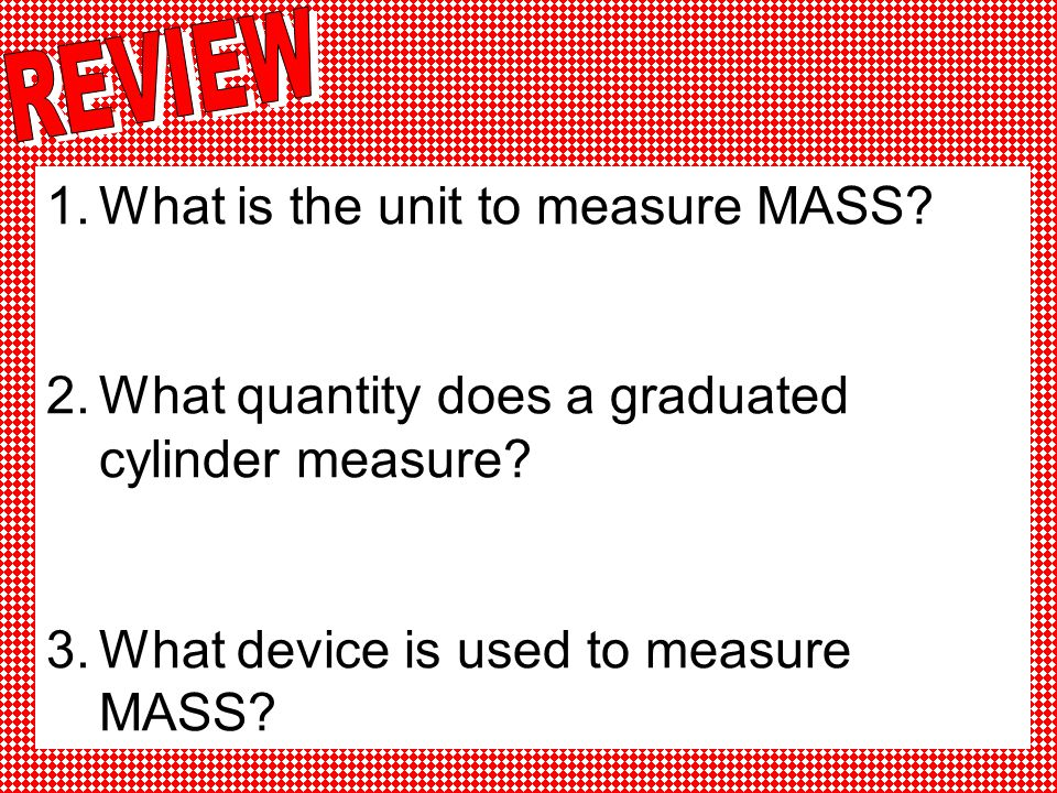 REVIEW What is the unit to measure MASS. What quantity does a graduated cylinder measure.