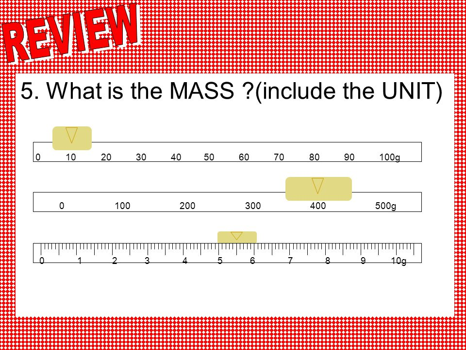 5. What is the MASS (include the UNIT)