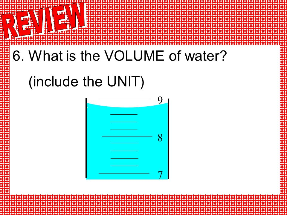 6. What is the VOLUME of water (include the UNIT)