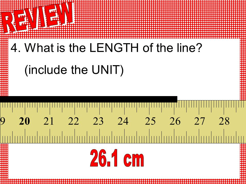 4. What is the LENGTH of the line (include the UNIT)