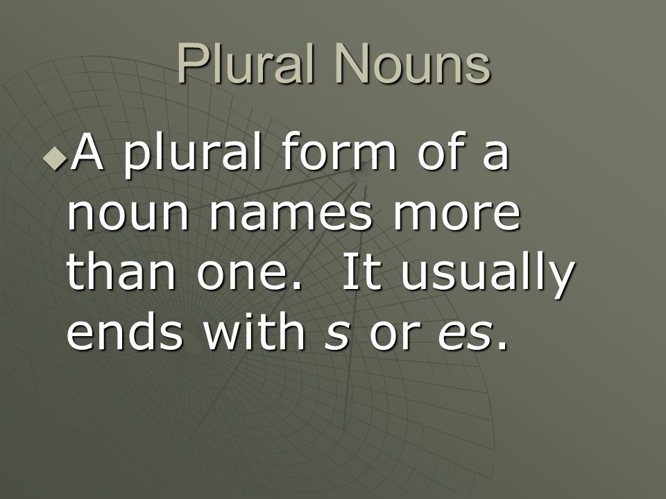 Plural Nouns A plural form of a noun names more than one. It usually ends with s or es.