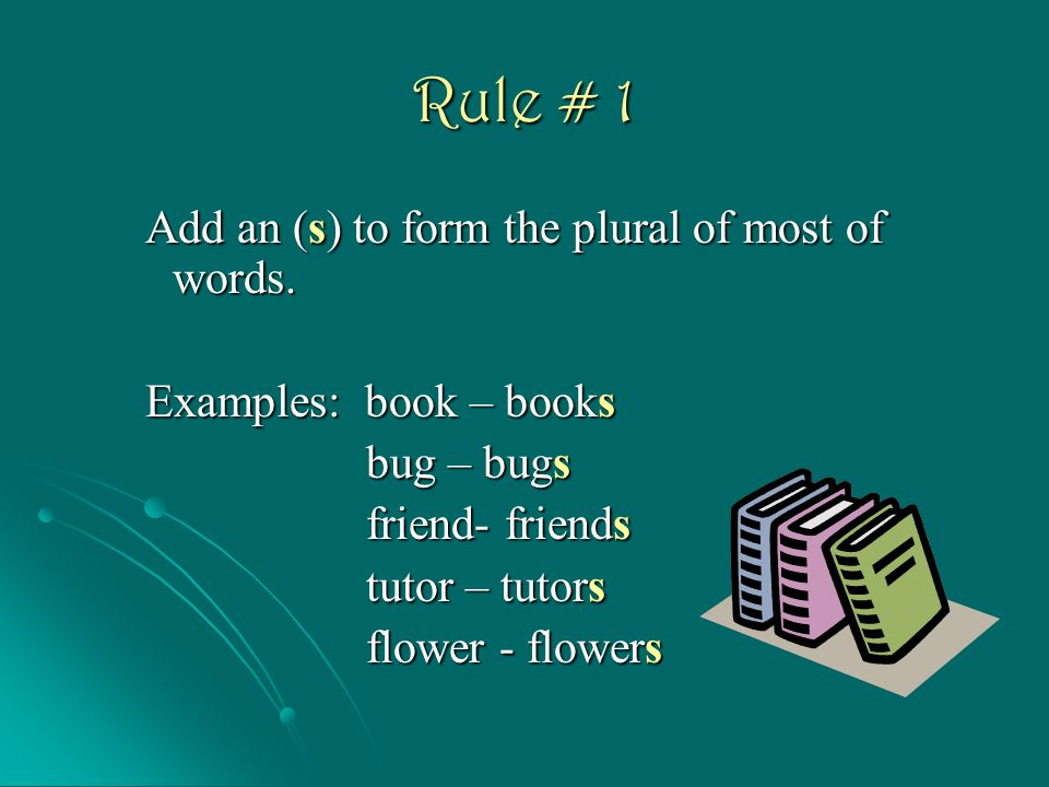 Rule # 1 Add an (s) to form the plural of most of words.
