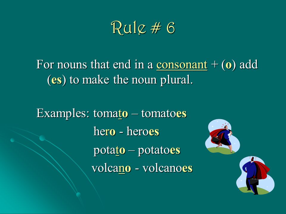 Rule # 6 For nouns that end in a consonant + (o) add (es) to make the noun plural. Examples: tomato – tomatoes.