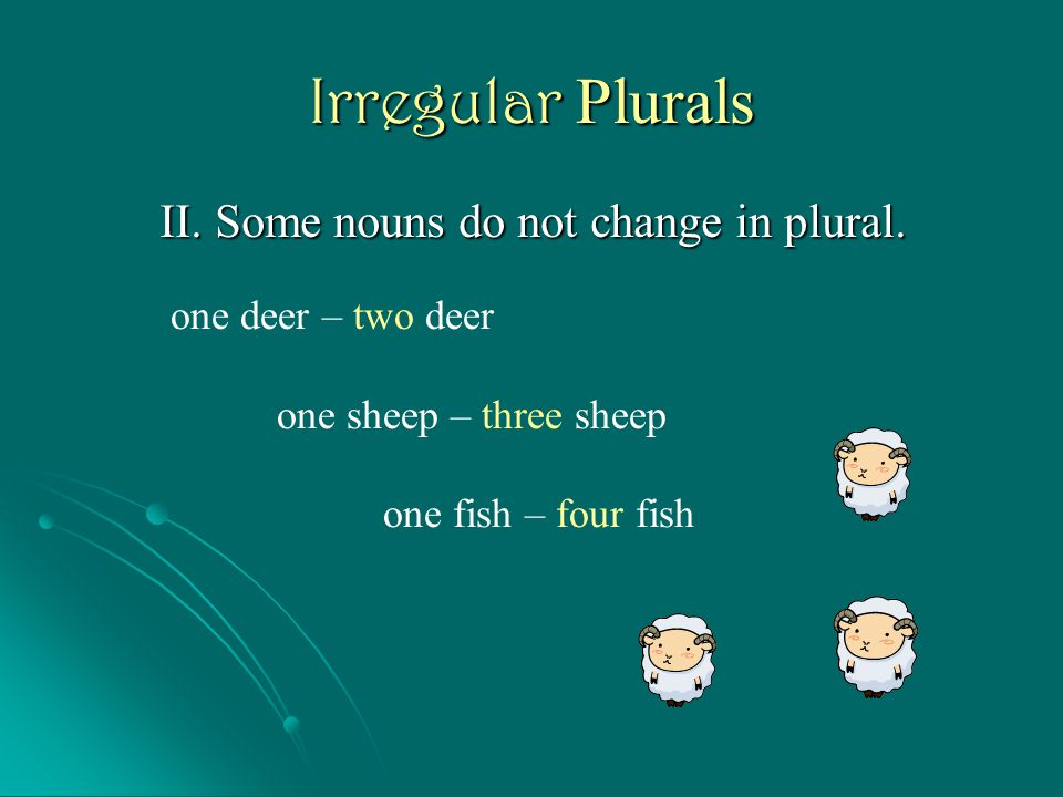 Irregular Plurals II. Some nouns do not change in plural.