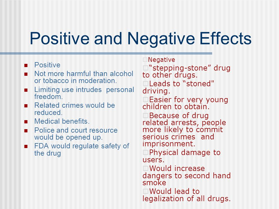 the positive and negative effects of the prohibitions of marijuana Marijuana has different effects on people, and certain types of cannabis can cause different effects in the same person marijuana has many positive and negative effects on the body marijuana myths have been harmful to society by attracting people to the drug.