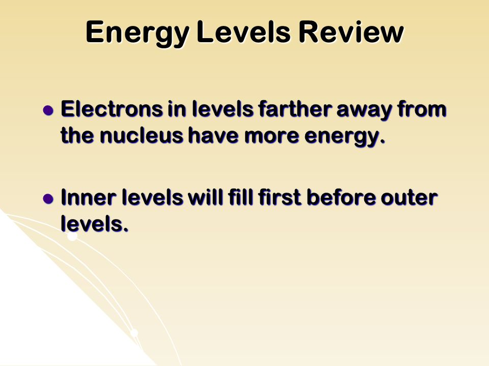 Energy Levels Review Electrons in levels farther away from the nucleus have more energy.