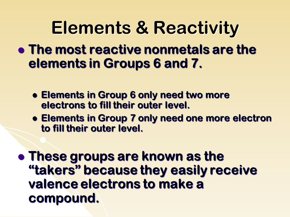 Elements & Reactivity The most reactive nonmetals are the elements in Groups 6 and 7.