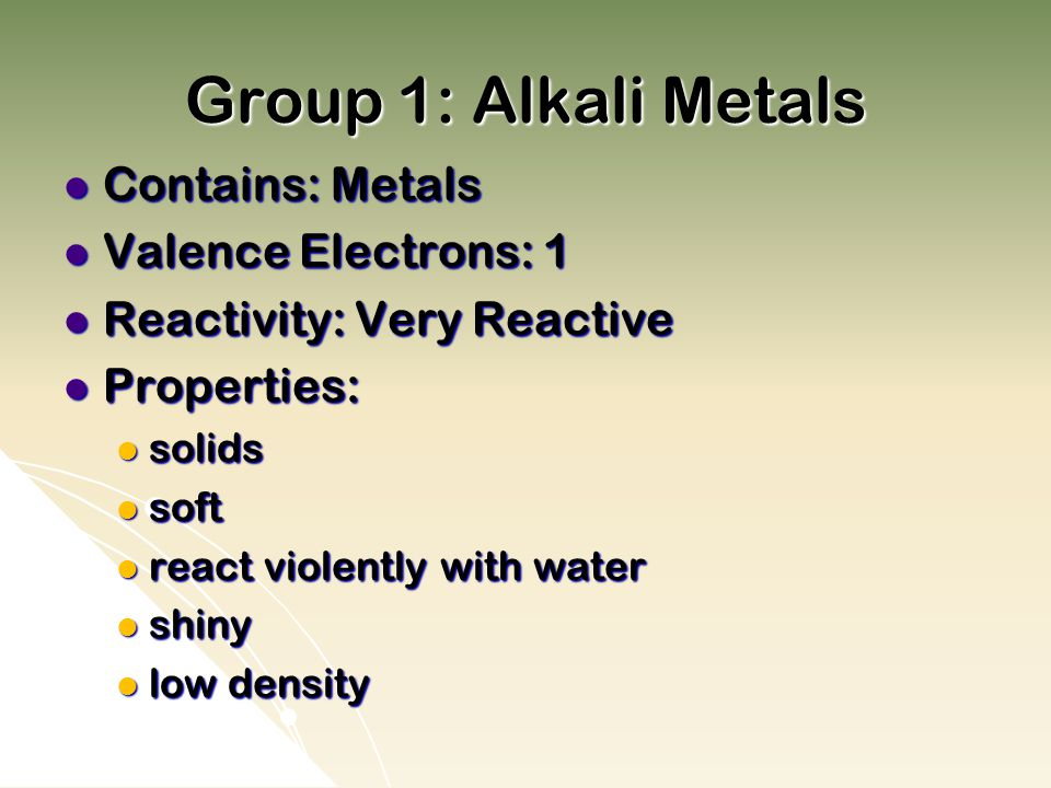 Group 1: Alkali Metals Contains: Metals Valence Electrons: 1
