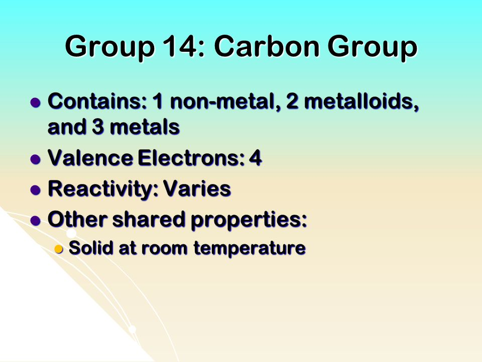 Group 14: Carbon Group Contains: 1 non-metal, 2 metalloids, and 3 metals. Valence Electrons: 4. Reactivity: Varies.