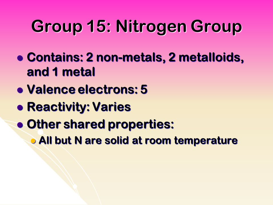Group 15: Nitrogen Group Contains: 2 non-metals, 2 metalloids, and 1 metal. Valence electrons: 5. Reactivity: Varies.