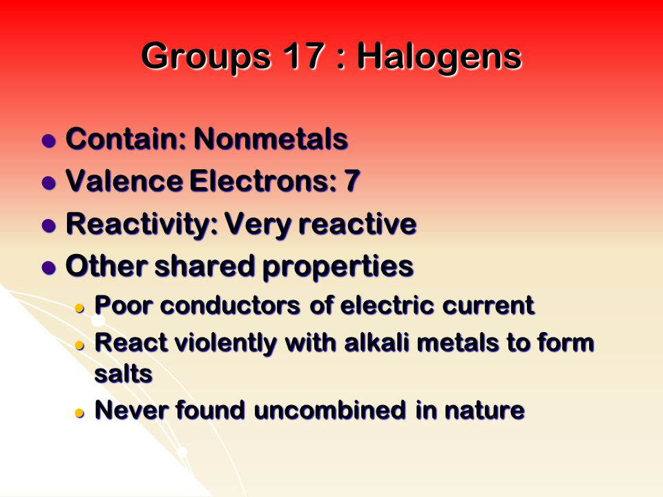 Groups 17 : Halogens Contain: Nonmetals Valence Electrons: 7