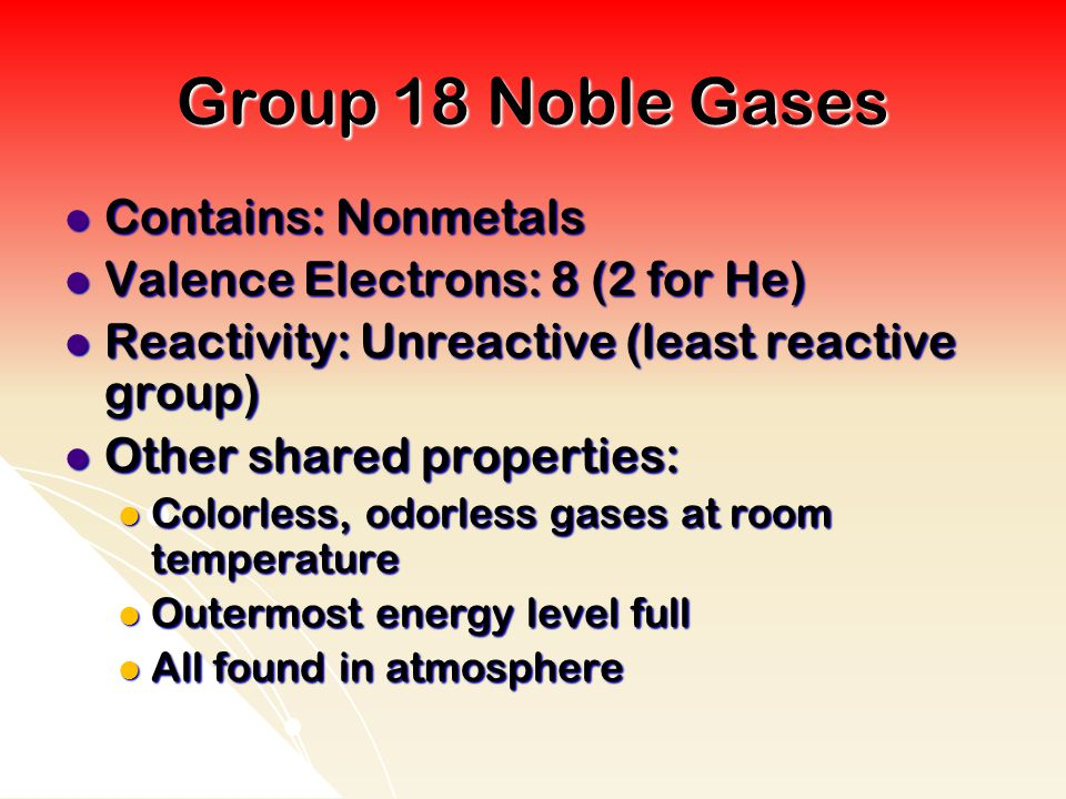 Group 18 Noble Gases Contains: Nonmetals