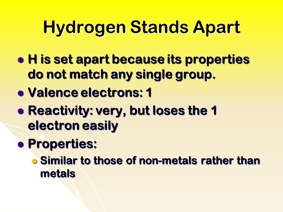 Hydrogen Stands Apart H is set apart because its properties do not match any single group. Valence electrons: 1.
