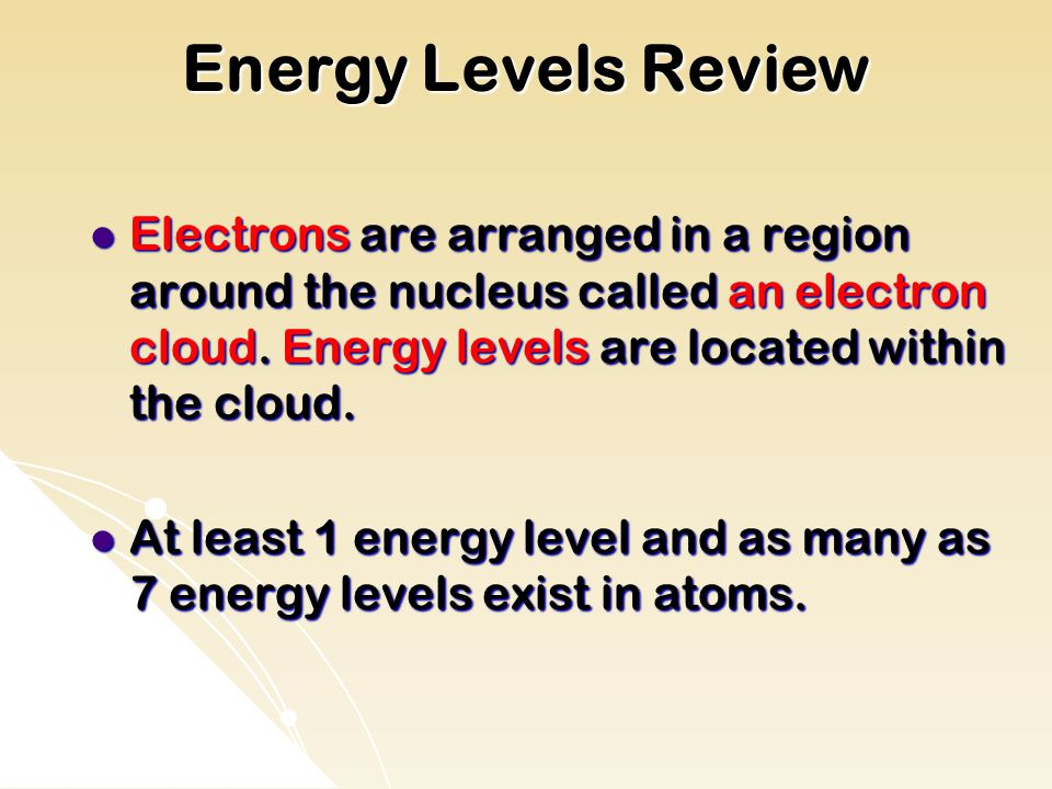 Energy Levels Review Electrons are arranged in a region around the nucleus called an electron cloud. Energy levels are located within the cloud.