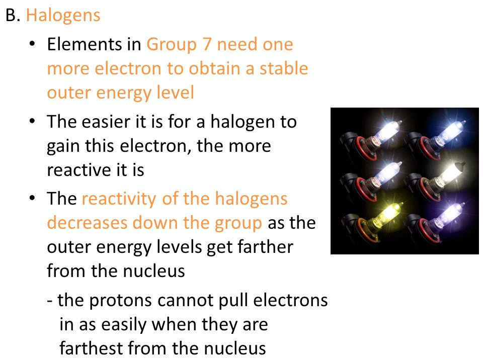 B. Halogens Elements in Group 7 need one more electron to obtain a stable outer energy level.