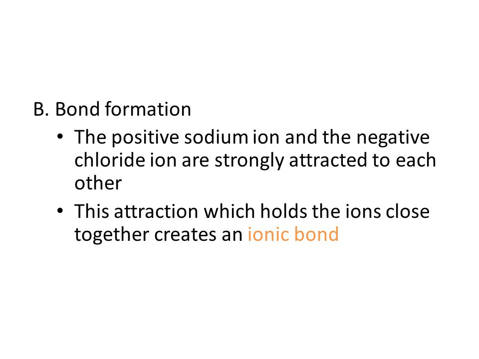 B. Bond formation The positive sodium ion and the negative chloride ion are strongly attracted to each other.