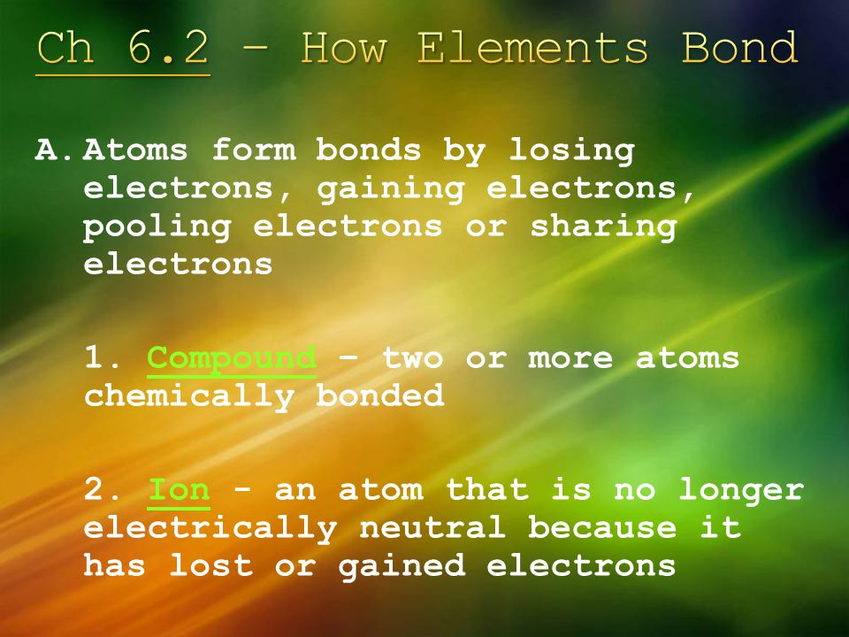 Ch 6.2 – How Elements Bond Atoms form bonds by losing electrons, gaining electrons, pooling electrons or sharing electrons.
