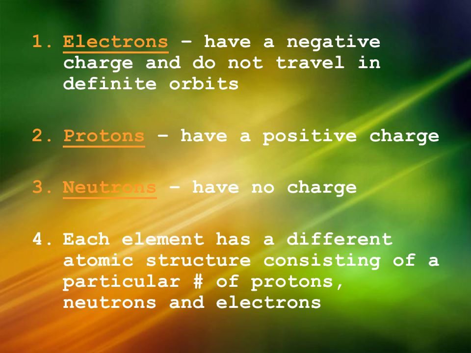 Electrons – have a negative charge and do not travel in definite orbits