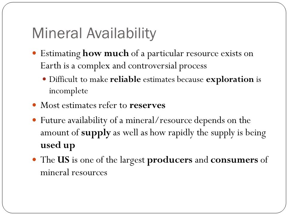 Mineral Availability Estimating how much of a particular resource exists on Earth is a complex and controversial process.