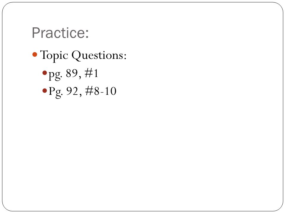 Practice: Topic Questions: pg. 89, #1 Pg. 92, #8-10