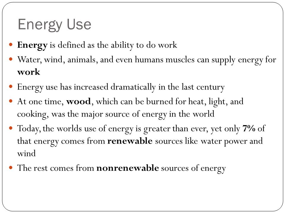 Energy Use Energy is defined as the ability to do work