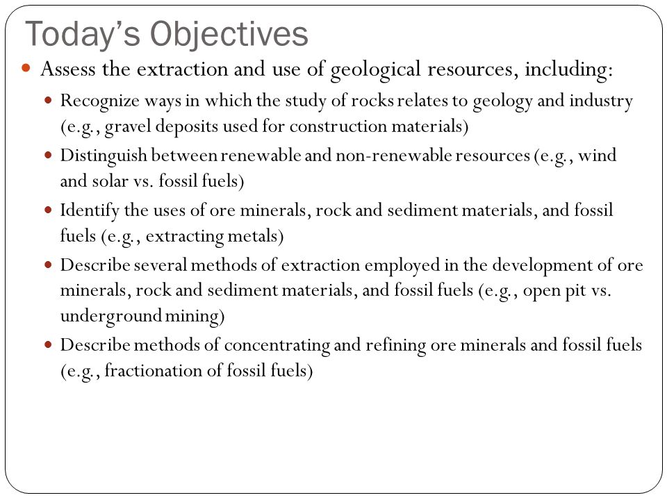 Today's Objectives Assess the extraction and use of geological resources, including: