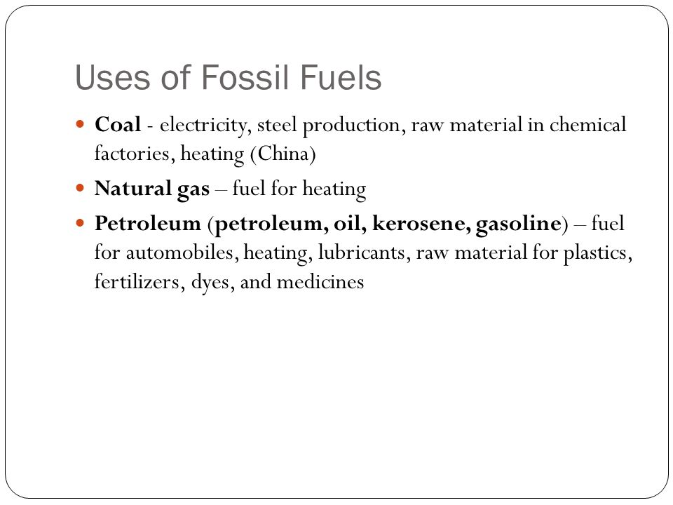 Uses of Fossil Fuels Coal - electricity, steel production, raw material in chemical factories, heating (China)