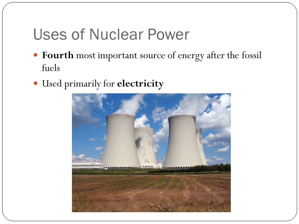 Uses of Nuclear Power Fourth most important source of energy after the fossil fuels.