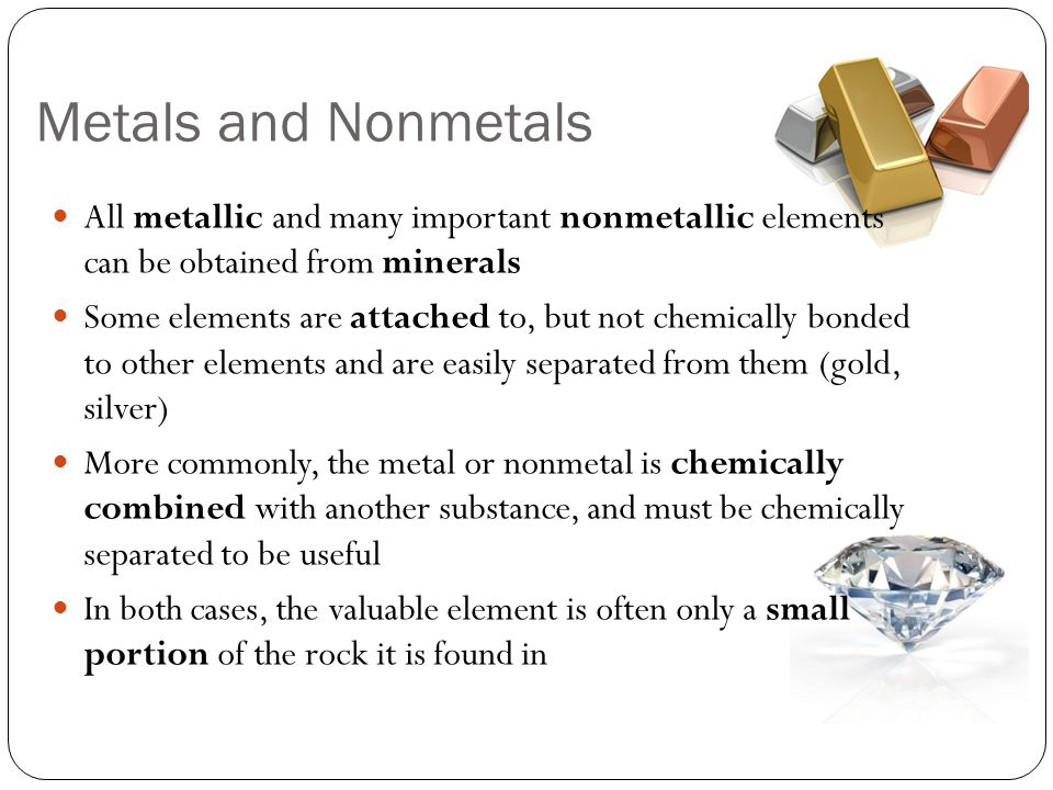 Metals and Nonmetals All metallic and many important nonmetallic elements can be obtained from minerals.