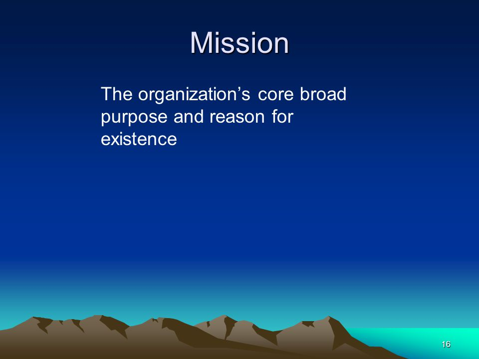 Mission The organization's core broad purpose and reason for existence