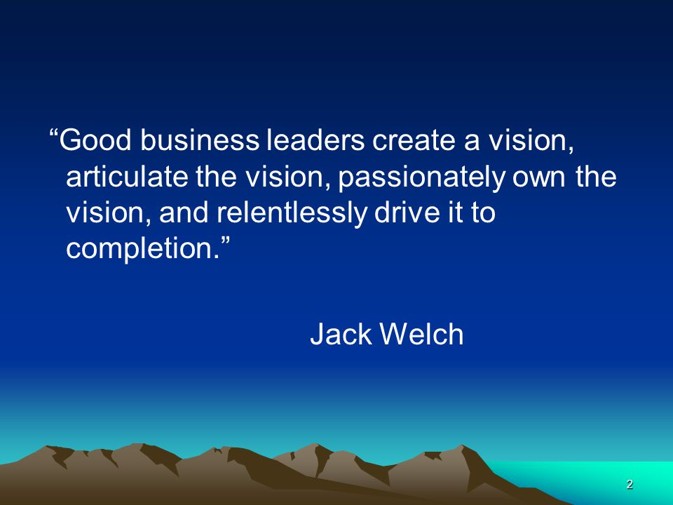 Good business leaders create a vision, articulate the vision, passionately own the vision, and relentlessly drive it to completion.