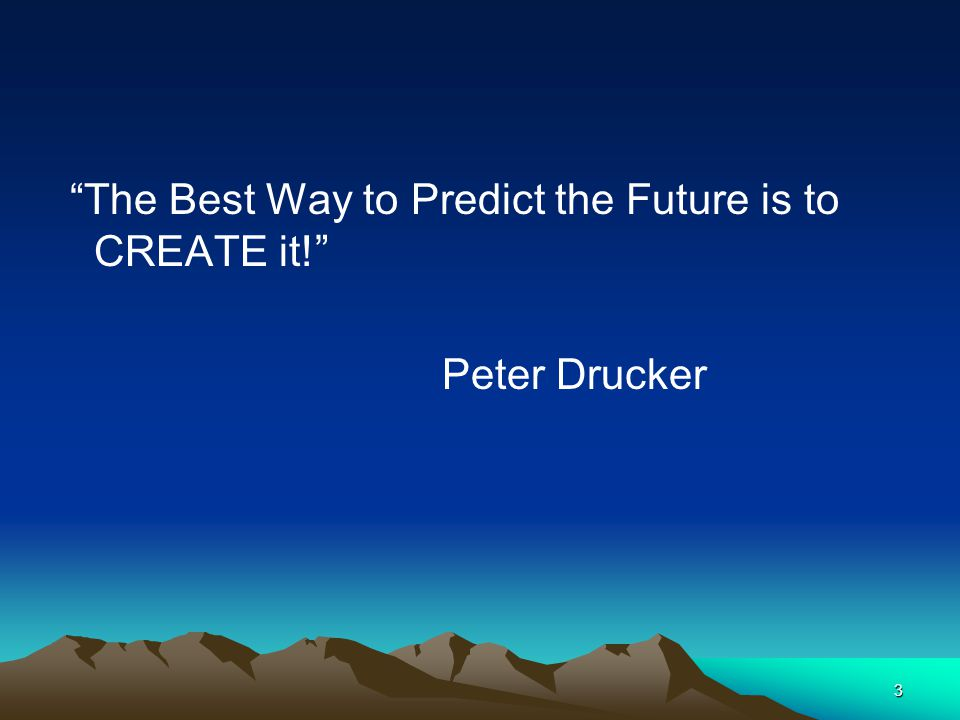 The Best Way to Predict the Future is to CREATE it!